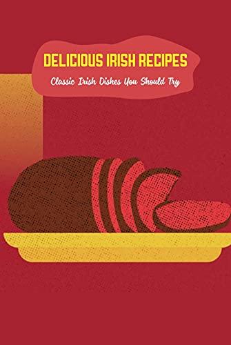 Delicious Irish Recipes: Classic Irish Dishes You Should Try: Irish Cuisine (English Edition)
