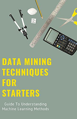 Data Mining Techniques For Starters: Guide To Understanding Machine Learning Methods (English Edition)