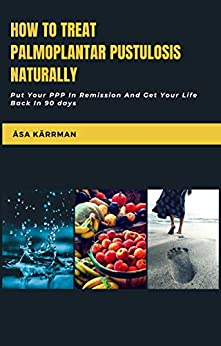 [Åsa Kärrman]のHow To Treat Palmoplantar Pustulosis Naturally: Put Your PPP In Remission And Get Your Life Back! (English Edition)