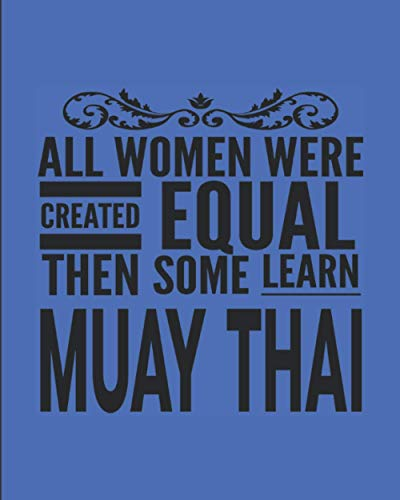 """All Women Were Created Equal Then Some Learn Muay Thai: Journal Notebook For The Martial Arts Woman Girl, Best MuayThai Gift For Kru Teacher Student - Blue Cover 8""""x10"""""""