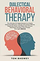 Dialectical Behaviour Therapy: The Ultimate 274 Pages Blueprint to Master Dialectical Behaviour Therapy and achieve lifetime Happiness; Never Feel Angry, Sad, Anxious, Depressed, Stressed, and Unhappy Ever Again (Part 2)