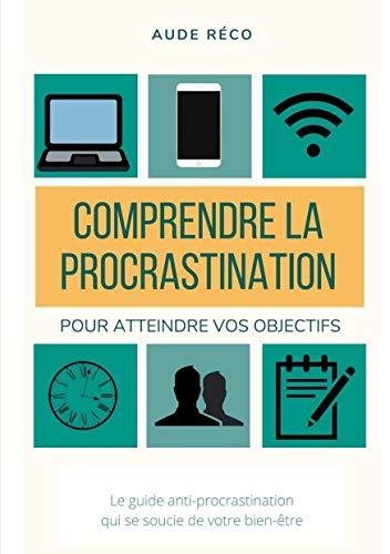 Comprendre la procrastination: Pour obtenir vos objectifs (Aude Réco | Les guides d'écriture créative t. 1) (French Edition)