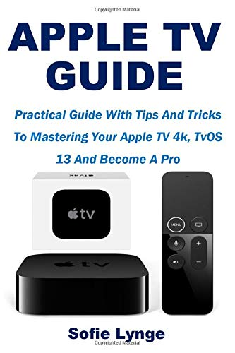 Apple TV Guide: Practical Guide With Tips And Tricks To Mastering Your Apple TV 4k, TvOS 13 And Become A Pro