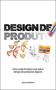 Design de Produto: Uma visão Product-Led sobre o design de produtos digitais por [Josias Oliveira]