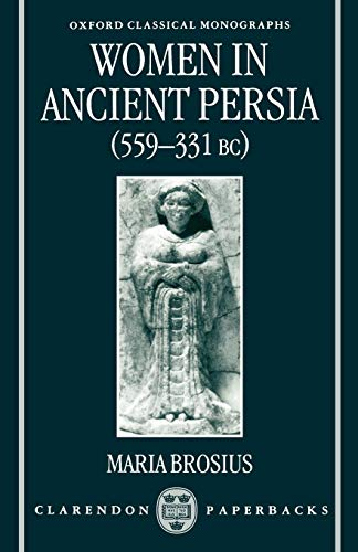 Women in Ancient Persia, 559-331 BC (Oxford Classical Monographs)