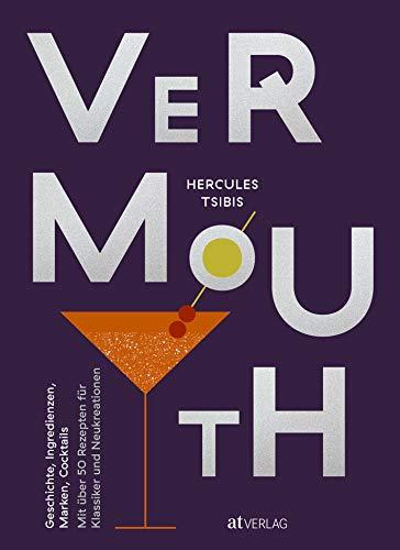 Vermouth: Geschichte, Marken, Cocktails. Mit über 50 Rezepten für Klassiker und Neukreationen