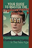 Your Guide To Master The Cryptocurrency Market: Master Cryptocurrency Trading In The New Age: How Does Cryptocurrency Work (English Edition)