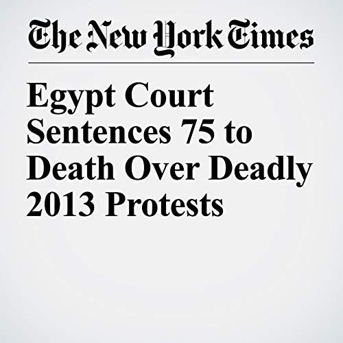 Egypt Court Sentences 75 to Death Over Deadly 2013 Protests copertina