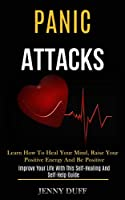 Panic Attacks: Learn How to Heal Your Mind, Raise Your Positive Energy and Be Positive (Improve Your Life With This Self-healing and Self-help Guide)