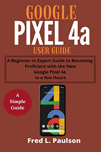Google Pixel 4a User Guide: A Beginner to Expert Guide to Becoming Proficient with the New Google Pixel 4a in a few Hours (English Edition)