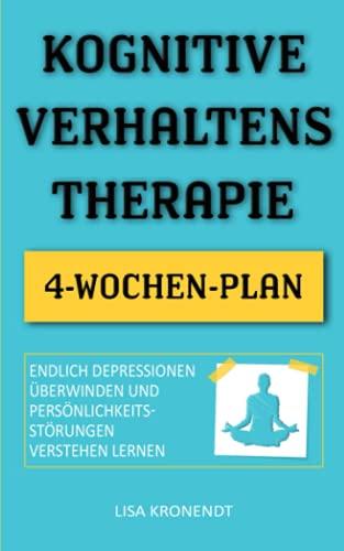 Kognitive Verhaltenstherapie: Endlich Depressionen überwinden und Persönlichkeitsstörungen verstehen lernen - Inklusive 4-Wochen-Plan (Psychologie für Anfänger)