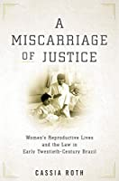 A Miscarriage of Justice: Women's Reproductive Lives and the Law in Early Twentieth-Century Brazil