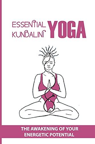 Essential Kundalini Yoga: The Awakening Of Your Energetic Potential: Is Kundalini Yoga Good For Beginners