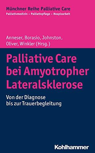 Palliative Care bei Amyotropher Lateralsklerose: Von der Diagnose bis zur Trauerbegleitung (Münchner Reihe Palliativ Care: Palliativmedizin - Palliativpflege - Hospizarbeit, Band 13)
