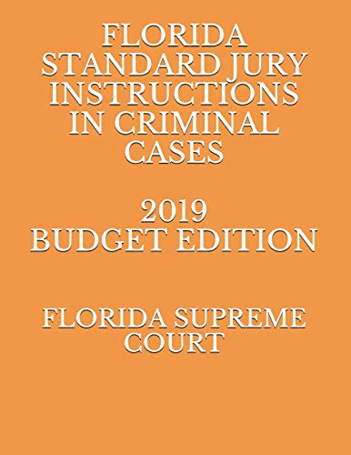 FLORIDA STANDARD JURY INSTRUCTIONS IN CRIMINAL CASES 2019 BUDGET EDITION