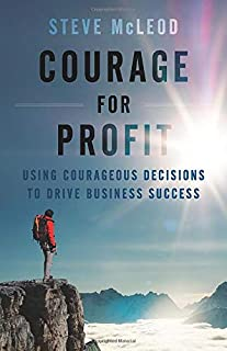 Courage for Profit: Using Courageous Decisions to Drive Business Success
