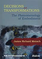 Decisions and Transformations: The Phenomenology of Embodiment (Body and Consciousness)