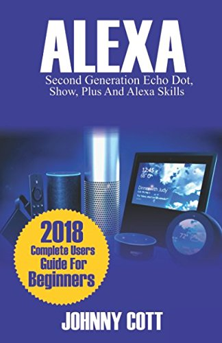 ALEXA: 2018 Complete Users Guide For Beginners, Second Generation Echo Dot, Echo Show, Echo Plus, Tap, Alexa Skills, Smart Home