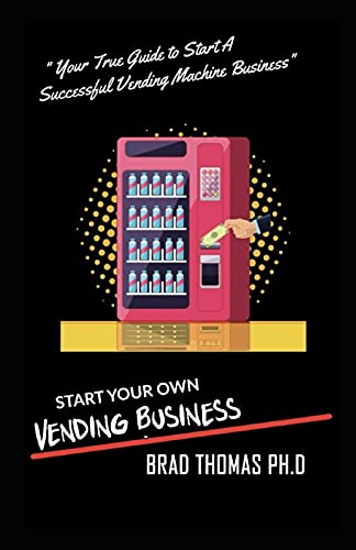 Start Your Own Vending Business: How To Start & Grow A Vending Empire At Any Age! (vending business, vending machines, how to guide for vending business)