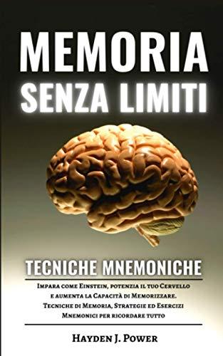 Memoria Senza Limiti e Tecniche Mnemoniche: Impara come Einstein, potenzia il tuo Cervello e aumenta la Capacità di Memorizzare. Tecniche di Memoria, ... ed Esercizi Mnemonici per ricordare tutto