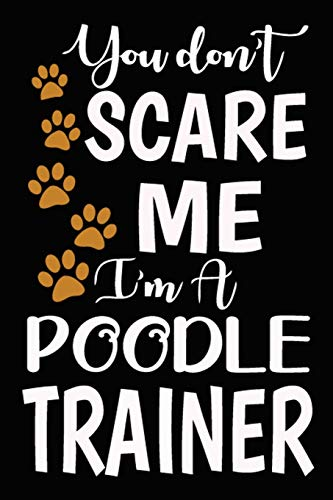 You don't scare me I'm A Poodle Trainer: Poodle Training Log Book gifts. Best Dog Trainer Log Book gifts For Dog Lovers who loves Poodle. Cute Poodle Trainer Log Book Gifts is the perfect gifts.