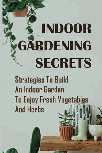 Indoor Gardening Secrets: Strategies To Build An Indoor Garden To Enjoy Fresh Vegetables And Herbs:...
