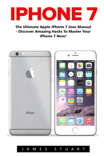 iPhone 7: The Ultimate Apple iPhone 7 User Manual – Discover Amazing Hacks To Master Your iPhone 7 Now!…