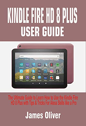 KINDLE FIRE HD 8 PLUS USER GUIDE: The Ultimate Guide to Learn How to Use the Kindle Fire HD 8 Plus with Tips & Tricks For Alexa Skills like a Pro (English Edition)