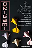 Origami: The Art of Origami Explained with A Lot of Project Ideas for Beginners And For Advanced With Step-By-Step Instructions. Includes A Bonus Chapter with Origami for Kids (English Edition)