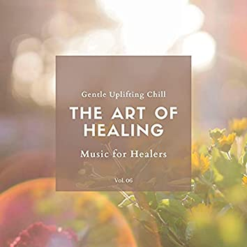 The Art Of Healing - Gentle Uplifting Chill Music For Healers, Vol. 06