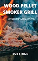 Wood Pellet Smoker Grill: STEP BY STEP GUIDE TO MASTER WOOD PELLET GRILL AND SMOKER. Delicious Recipes Included.