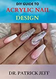 DIY GUIDE TO ACRYLIC NAIL DESIGN : Step-by-Step Instructions for Creative Nail Design