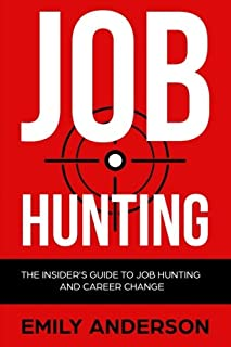 Job Hunting: The Insider's Guide to Job Hunting and Career Change: Learn How to Beat the Job Market, Write the Perfect Resume and Smash it at Interviews (Volume 1)