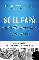 Sé el papá que ella necesita que seas / Be the dad she needs you to be: La Huella Indeleble Que Un Padre Deja En La Vida De Su Hija / the Indelible Mark That a Father Makes in His Daughter's Life