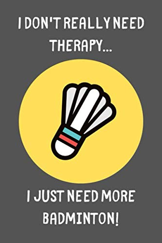 I Don't Need Therapy... I Just Need More Badminton!: Funny Sports Notebook / Journal / Diary Gift Idea for Men and Women