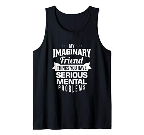 My Imaginary Friend Thinks You Have Serious Mental Problems Tank Top