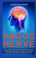 Vagus Nerve: The Ultimate Guide to Vagus Nerve Stimulation, Activate NOW The Healing Power of Your Body. Self Help Exercises to Improve Your Life