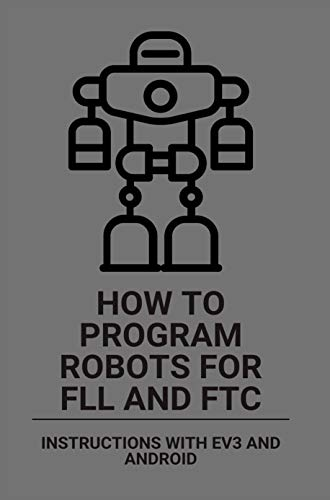 How To Program Robots For FLL And FTC: Instructions With EV3 And Android: Fll And Ftc Robotics (English Edition)