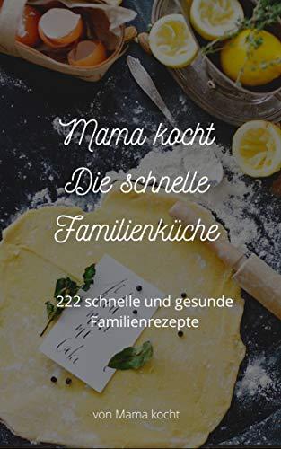 Mama kocht – Die schnelle Familienküche: 222 schnelle und gesunde Familienrezepte