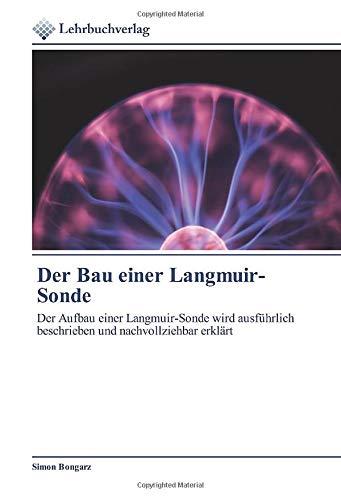 Der Bau einer Langmuir-Sonde: Der Aufbau einer Langmuir-Sonde wird ausführlich beschrieben und nachvollziehbar erklärt