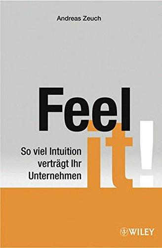 Zeuch Andreas, Feel it! So viel Intuition verträgt Ihr Unternehmen.