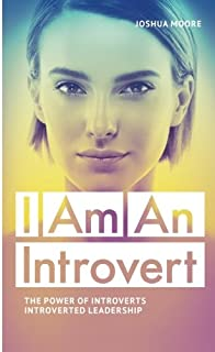 I Am an Introvert: The Power of Introverts and Introverted Leadership (The Art of Growth) (Volume 8)