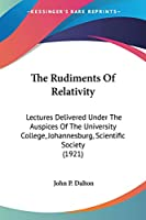 The Rudiments Of Relativity: Lectures Delivered Under the Auspices of the University College, Johannesburg, Scientific Society