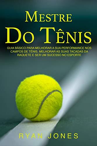 Mestre Do Tênis: Guia Básico Para Melhorar A Sua Performance Nos Campos De Tênis, Melhorar As Suas Tacadas Da Raquete E Ser Um Sucesso No Esporte (Portuguese Edition)