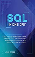 Sql in One Day: A Quick-Start Easy Beginner's Guide To Learn Step-By-Step All Sql Tools And Strategies. Including Some Effective Tips And Tricks To Get The Better From This Database