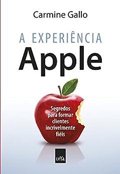 A experiência Apple: Segredos para formar clientes incrivelmente fiéis por [Carmine Gallo]