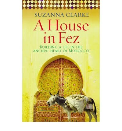 AHouse in Fez Building a Life in the Ancient Heart of Morocco by Clarke, Suzanna ( Author ) ON May-01-2008, Paperback