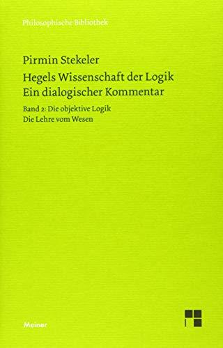 Hegels Wissenschaft der Logik. Ein dialogischer Kommentar. Band 2: Die objektive Logik. Die Lehre vom Wesen (Philosophische Bibliothek)