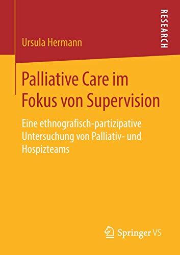 Palliative Care im Fokus von Supervision: Eine ethnografisch-partizipative Untersuchung von Palliativ- und Hospizteams