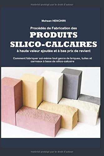 Procédés de fabrication des produits silico-calcaires à haute valeur ajoutée et à bas prix de revient Comment fabriquer soi-même tout genre de briques, tuiles et carreaux à base de silico-calcaire